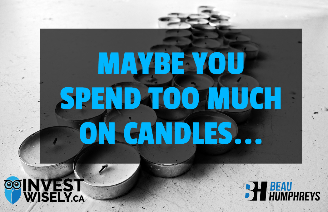 Maybe You Spend Too Much On Candles…