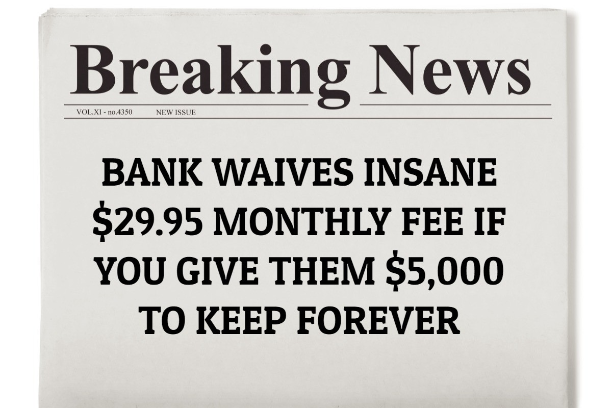 Bank Waives Insane $29.95 Monthly Fee If You Give Them $5,000 to Keep Forever (Minimum Balance)